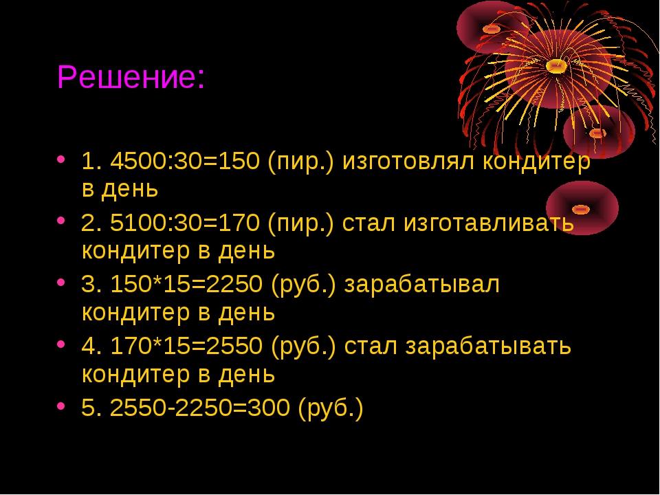 Решение: 1. 4500:30=150 (пир.) изготовлял кондитер в день 2. 5100:30=170 (пир...