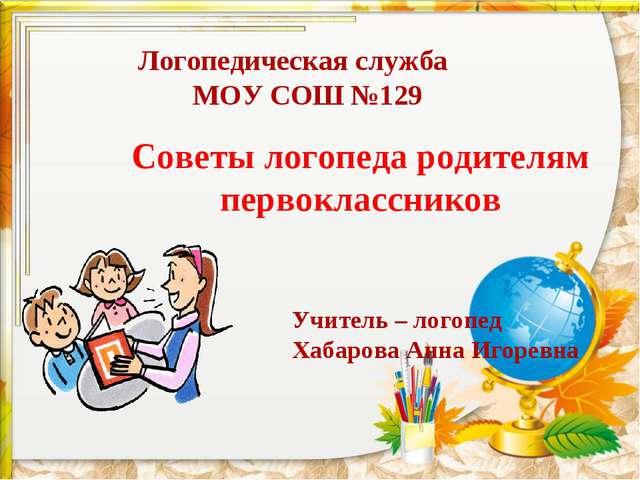 Логопедическая служба МОУ СОШ №129 Советы логопеда родителям первоклассников...