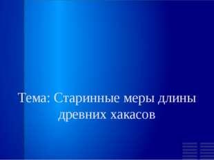 Тема: Старинные меры длины древних хакасов