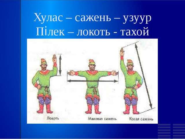 Хулас – сажень – узуур Пілек – локоть - тахой