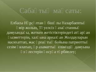Сабақтың мақсаты: Елбасы Нұрсұлтан Әбішұлы Назарбаевтың өмір жолын, Тәуелсіз