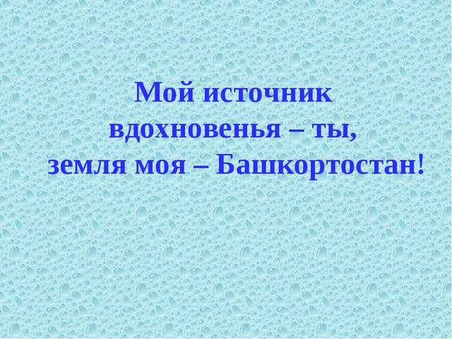 Мой источник вдохновенья – ты, земля моя – Башкортостан!