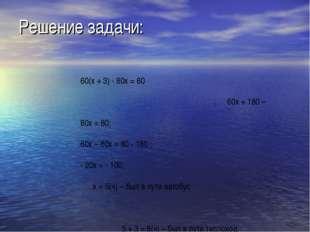Решение задачи: 60(х + 3) - 80х = 80 60х + 180 – 80х = 80; 60х – 80х = 80 - 1