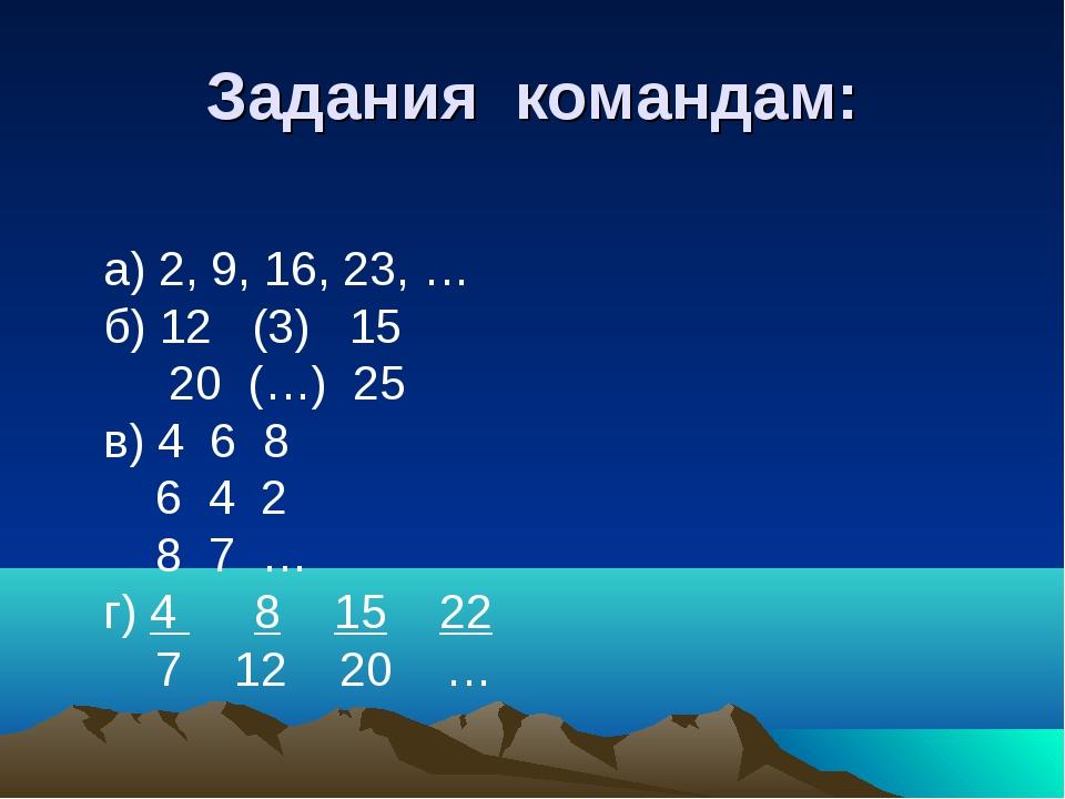 Задания командам: а) 2, 9, 16, 23, … б) 12 (3) 15 20 (…) 25 в) 4 6 8 6 4 2 8...