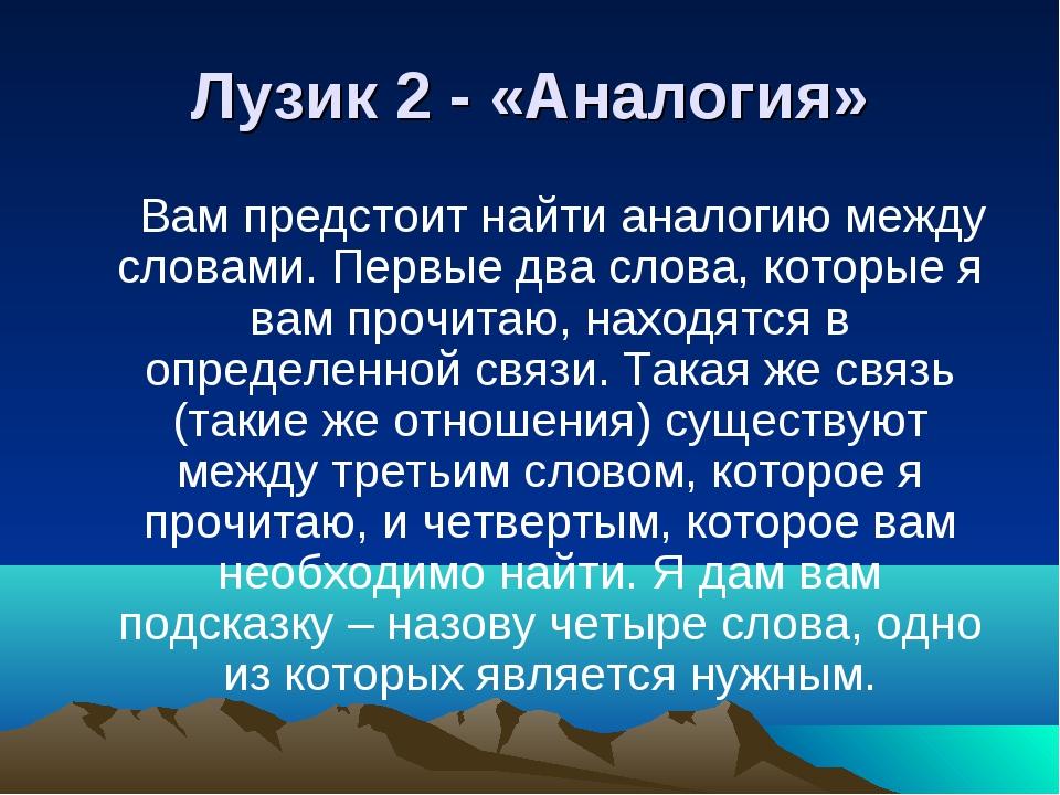 Лузик 2 - «Аналогия» Вам предстоит найти аналогию между словами. Первые два с...
