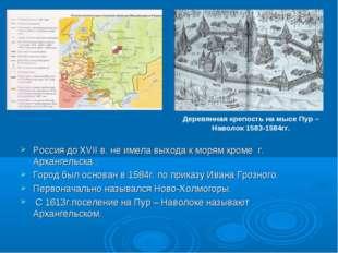 Россия до XVII в. не имела выхода к морям кроме г. Архангельска . Город был о