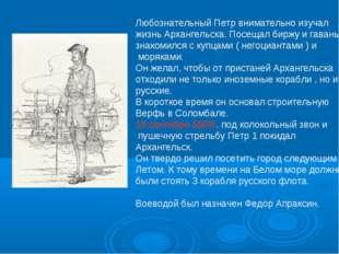 Любознательный Петр внимательно изучал жизнь Архангельска. Посещал биржу и га