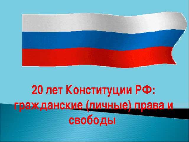 20 лет Конституции РФ: гражданские (личные) права и свободы