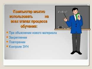 Компьютер можно использовать на всех этапах процесса обучения: При объяснении