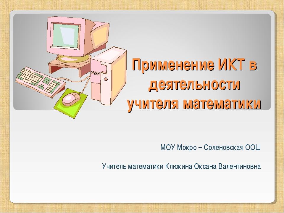 Применение ИКТ в деятельности учителя математики МОУ Мокро – Соленовская ООШ...