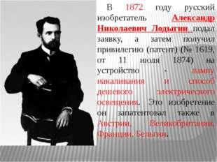 В 1872 году русский изобретатель Александр Николаевич Лодыгин подал заявку