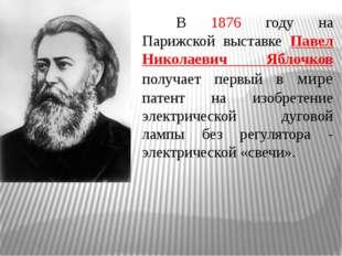В 1876 году на Парижской выставке Павел Николаевич Яблочков получает первы