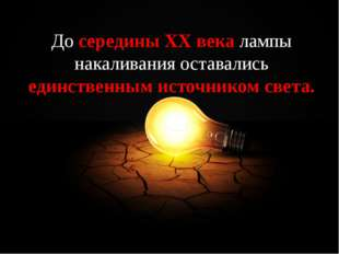 До середины ХХ века лампы накаливания оставались единственным источником све
