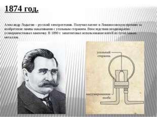 1874 год. Александр Лодыгин – русский электротехник. Получил патент и Ломонос