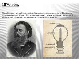 1876 год. Павел Яблочков – русский электротехник. Запатентовал дуговую лампу
