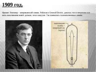 1909 год. Ирвинг Ленгмюр – американский химик. Работая в General Electric, до