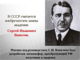 В СССР считается изобретателем лампы академик Сергей Иванович Вавилов. Имен