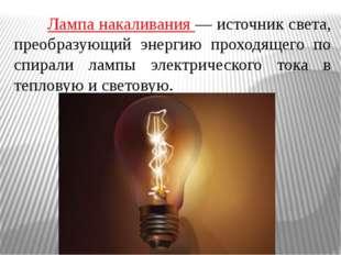 Лампа накаливания — источник света, преобразующий энергию проходящего по с