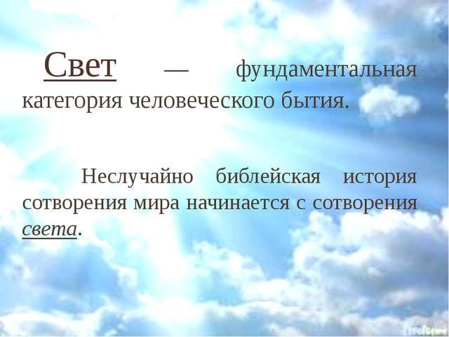 Свет — фундаментальная категория человеческого бытия.  Неслучайно библей...