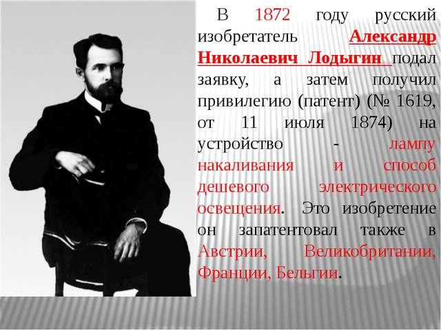 В 1872 году русский изобретатель Александр Николаевич Лодыгин подал заявку...