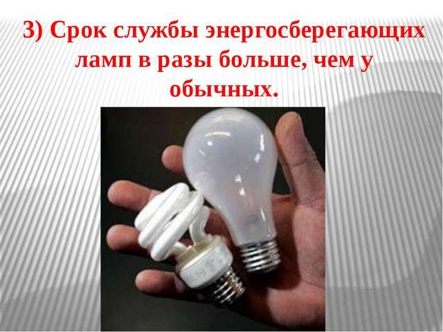 3) Срок службы энергосберегающих ламп в разы больше, чем у обычных.