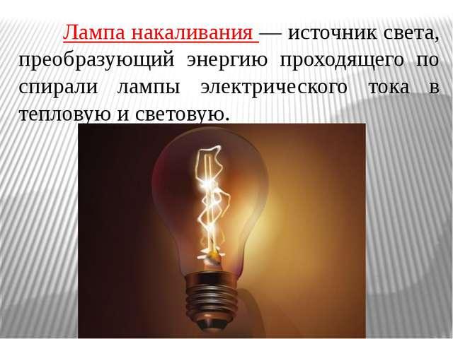 Лампа накаливания — источник света, преобразующий энергию проходящего по с...