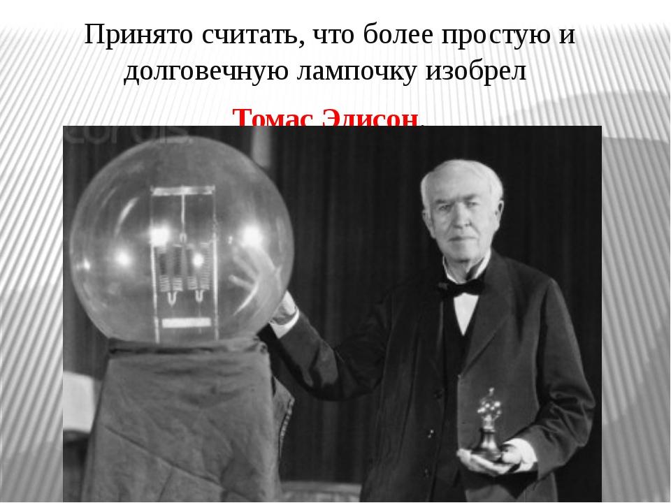 Принято считать, что более простую и долговечную лампочку изобрел Томас Эдис...