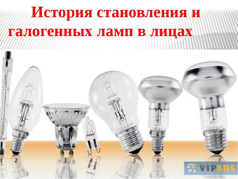 История становления и галогенных ламп в лицах