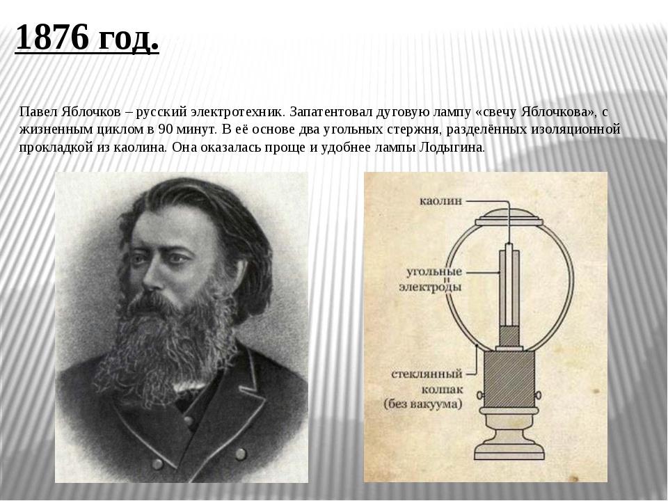 1876 год. Павел Яблочков – русский электротехник. Запатентовал дуговую лампу...