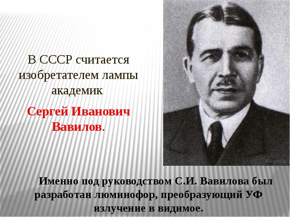 В СССР считается изобретателем лампы академик Сергей Иванович Вавилов. Имен...