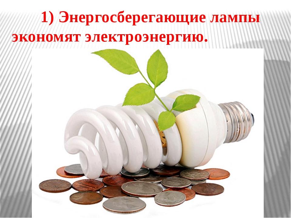 1) Энергосберегающие лампы экономят электроэнергию.