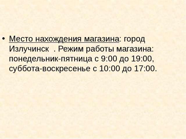 Место нахождения магазина: город Излучинск . Режим работы магазина: понедельн...
