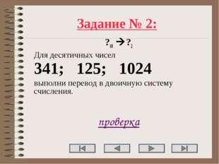 Задание № 2: ?10 ?2 Для десятичных чисел 341; 125; 1024 выполни перевод в дв