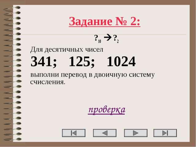Задание № 2: ?10 ?2 Для десятичных чисел 341; 125; 1024 выполни перевод в дв...