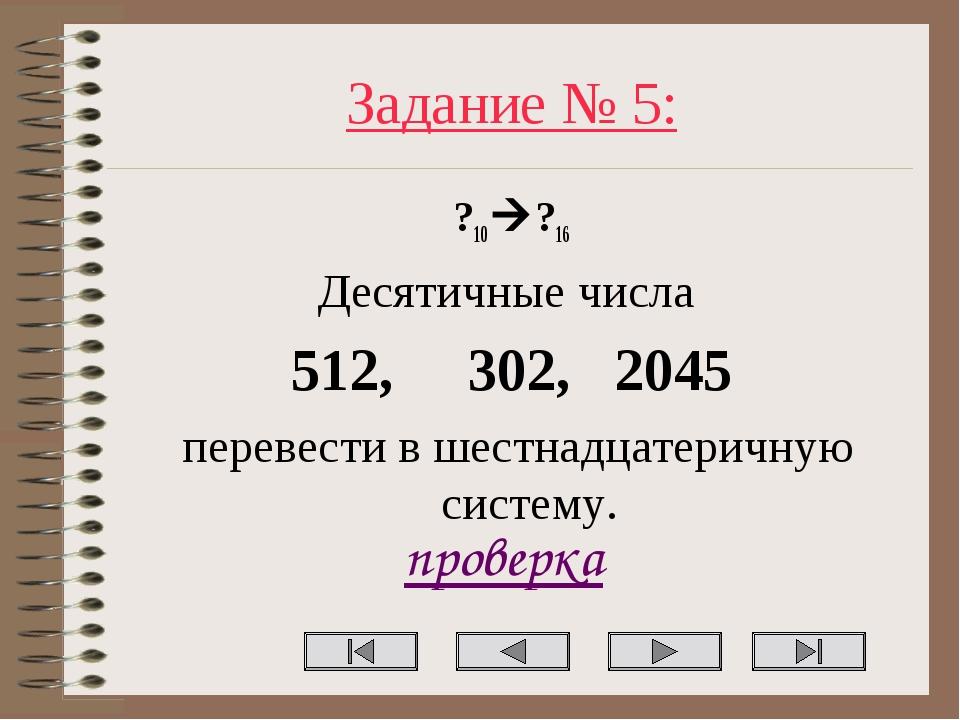 Задание № 5: ?10?16 Десятичные числа 512, 302, 2045 перевести в шестнадцатер...