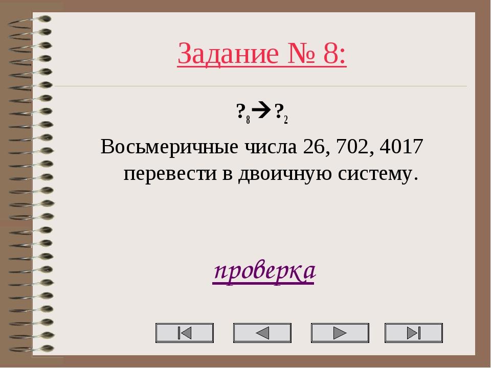 Задание № 8: ?8?2 Восьмеричные числа 26, 702, 4017 перевести в двоичную сист...