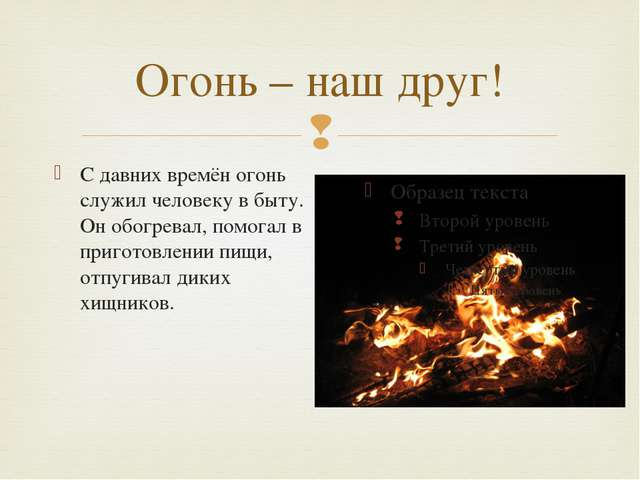 Огонь – наш друг! С давних времён огонь служил человеку в быту. Он обогревал,...