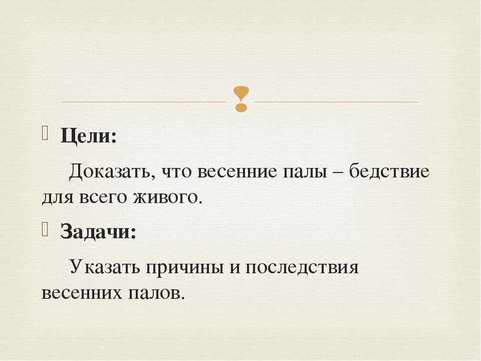 Цели: Доказать, что весенние палы – бедствие для всего живого. Задачи: Указат...