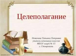 Целеполагание Немичева Татьяна Петровна учитель начальных классов МБОУ лицей