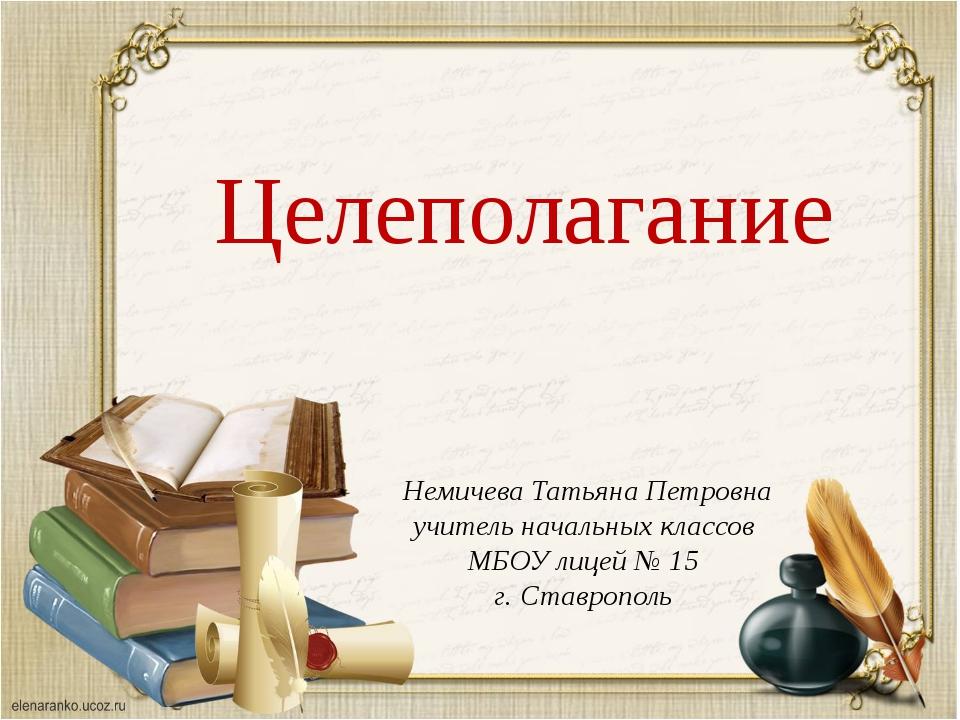Целеполагание Немичева Татьяна Петровна учитель начальных классов МБОУ лицей...