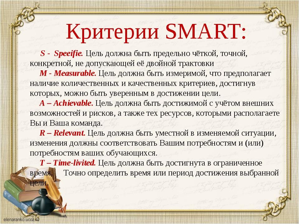 Критерии SMART: S - Speeifie. Цель должна быть предельно чёткой, точной, кон...