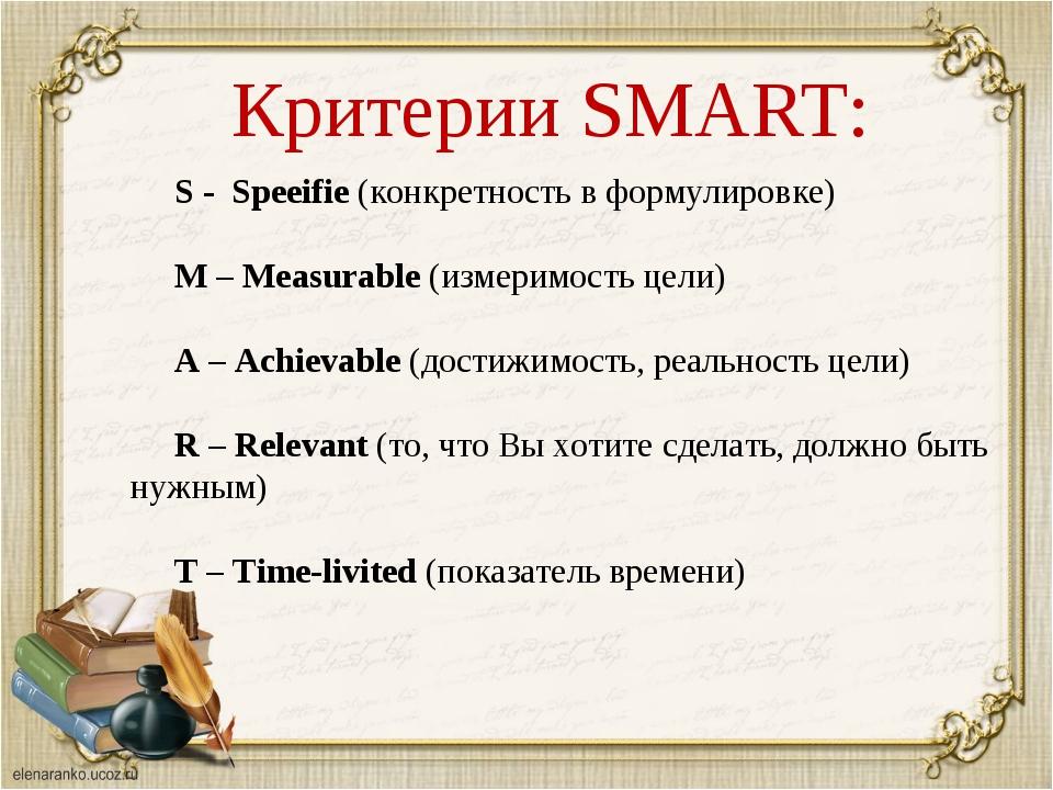Критерии SMART: S - Speeifie (конкретность в формулировке) M – Measurable (и...