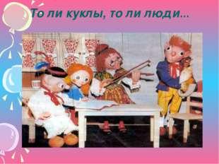 То ли куклы, то ли люди…