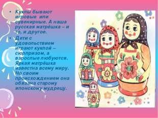 Куклы бывают игровые или сувенирные. А наша русская матрёшка – и то, и другое