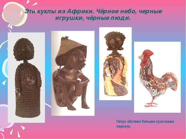 Эти куклы из Африки. Чёрное небо, черные игрушки, чёрные люди. Петух обклеен...