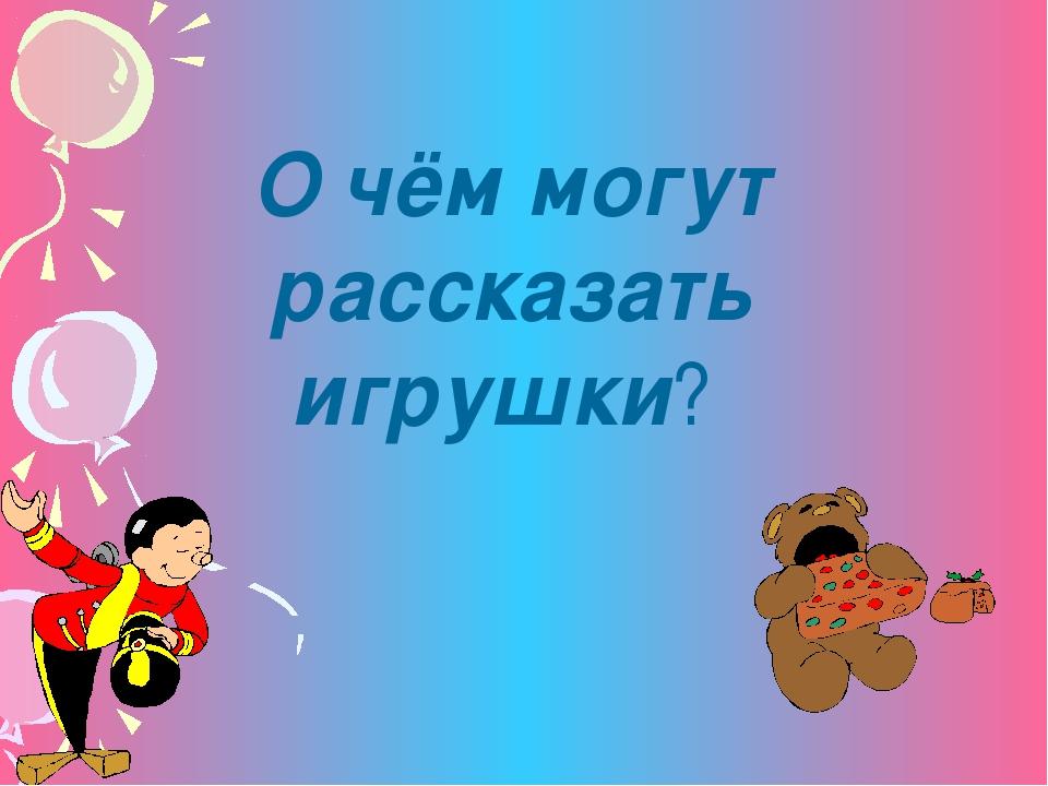 О чём могут рассказать игрушки?