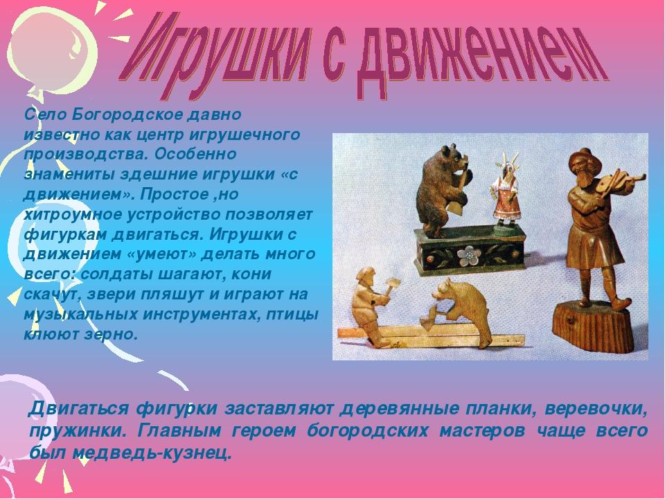 Село Богородское давно известно как центр игрушечного производства. Особенно...