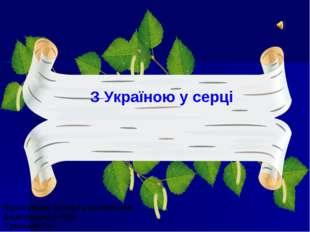 З Україною у серці Підготувала: учитель математики Дідилівського НВК Гриньків