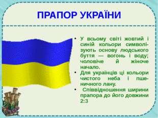 ПРАПОР УКРАЇНИ У всьому світі жовтий і синій кольори символі-зують основу люд