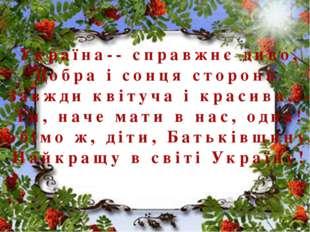 Україна-- справжнє диво, Добра і сонця сторона. Завжди квітуча і красива,--